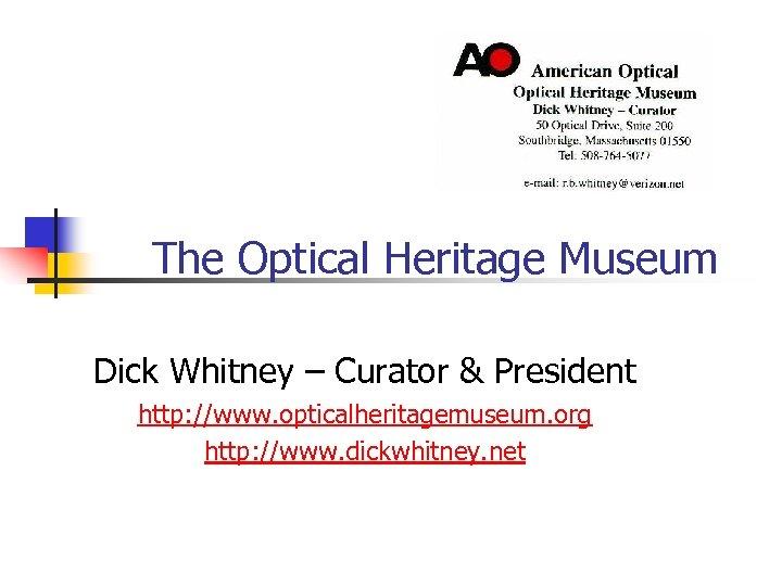 The Optical Heritage Museum Dick Whitney – Curator & President http: //www. opticalheritagemuseum. org