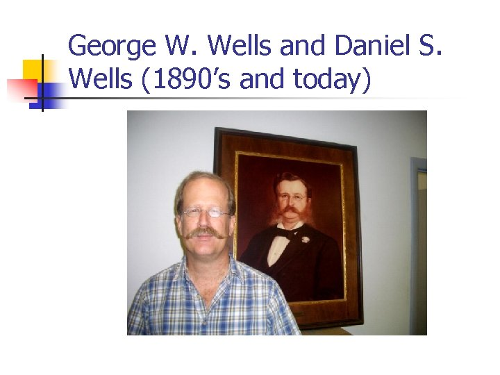 George W. Wells and Daniel S. Wells (1890's and today)