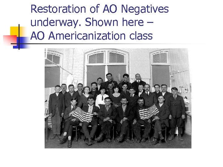 Restoration of AO Negatives underway. Shown here – AO Americanization class