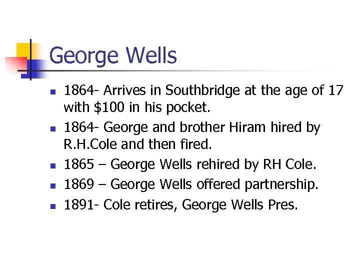 George Wells n n n 1864 - Arrives in Southbridge at the age of