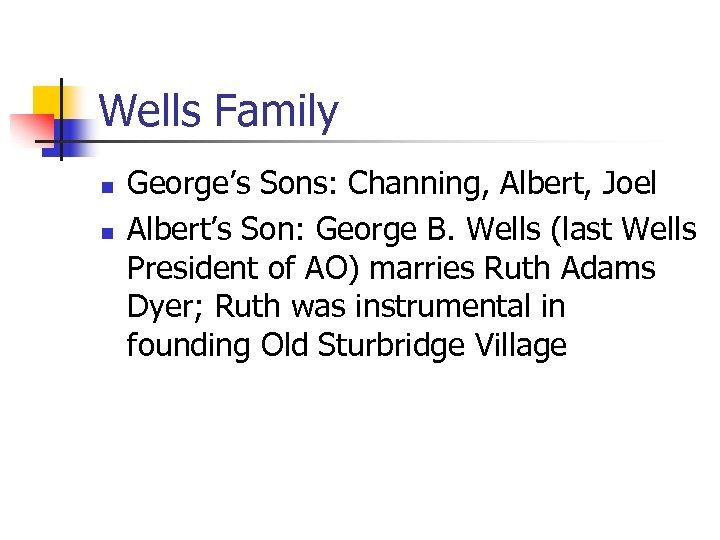 Wells Family n n George's Sons: Channing, Albert, Joel Albert's Son: George B. Wells