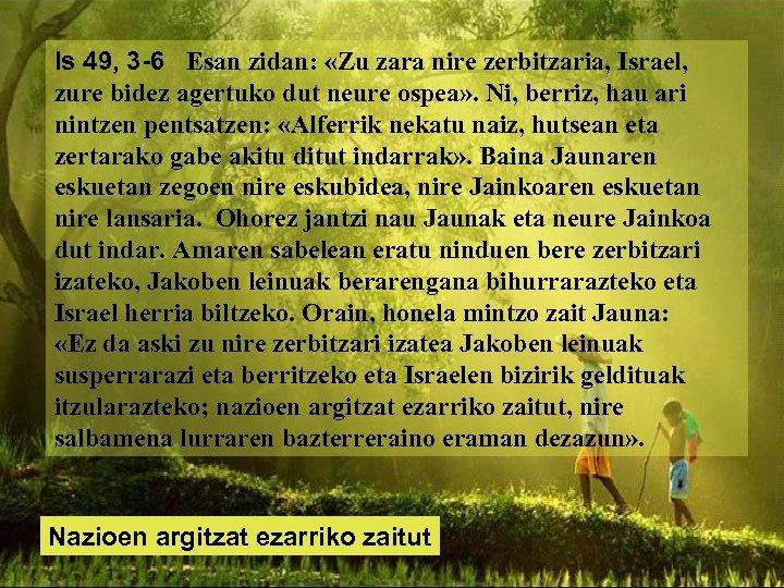 Is 49, 3 -6 Esan zidan: «Zu zara nire zerbitzaria, Israel, zure bidez agertuko