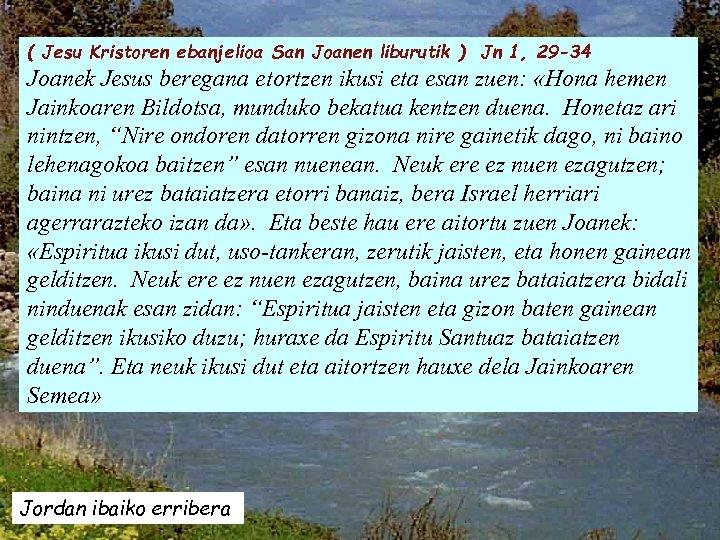 ( Jesu Kristoren ebanjelioa San Joanen liburutik ) Jn 1, 29 -34 Joanek Jesus