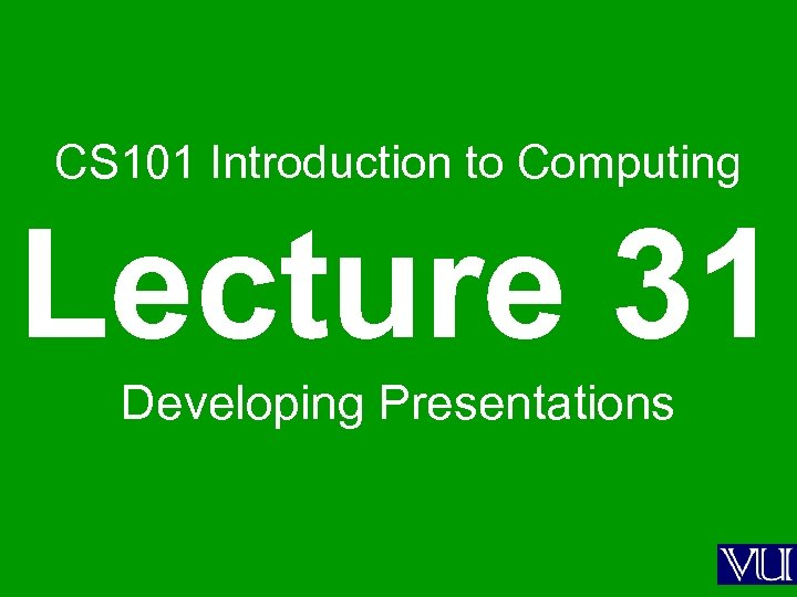 CS 101 Introduction to Computing Lecture 31 Developing Presentations