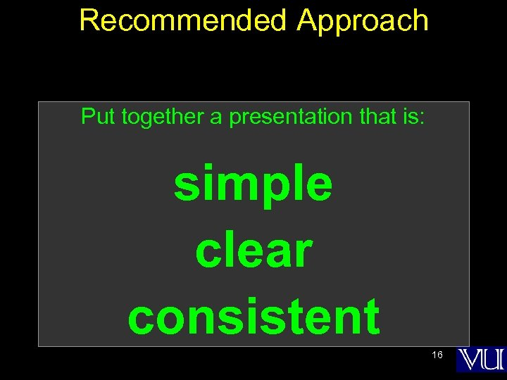 Recommended Approach Put together a presentation that is: simple clear consistent 16