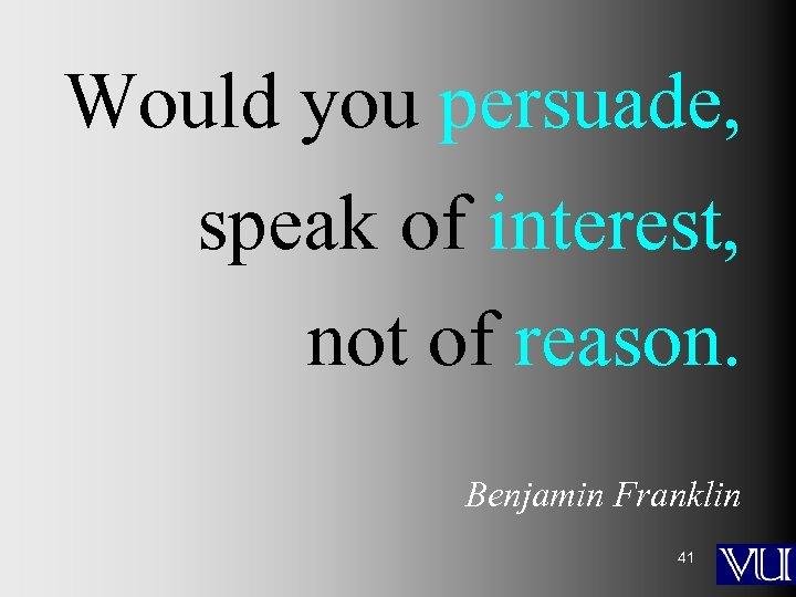 Would you persuade, speak of interest, not of reason. Benjamin Franklin 41