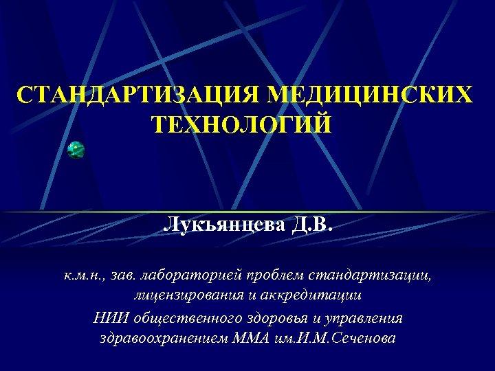 СТАНДАРТИЗАЦИЯ МЕДИЦИНСКИХ ТЕХНОЛОГИЙ Лукъянцева Д. В. к. м. н. , зав. лабораторией проблем