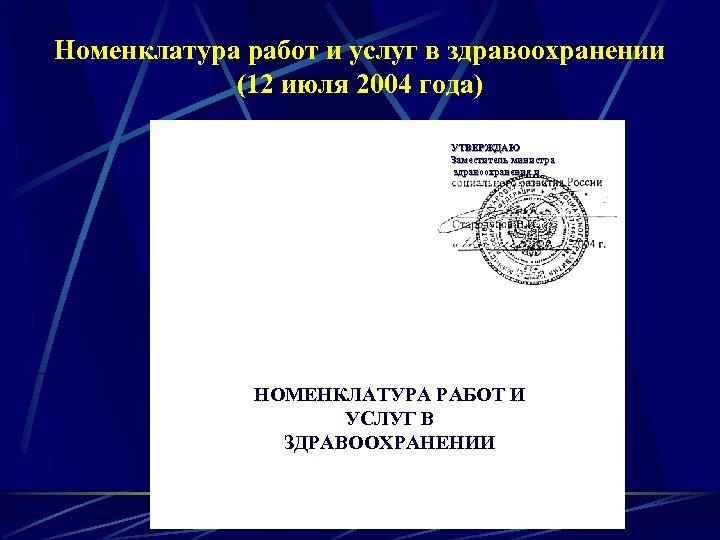 Номенклатура работ и услуг в здравоохранении (12 июля 2004 года) УТВЕРЖДАЮ Заместитель министра здравоохранения