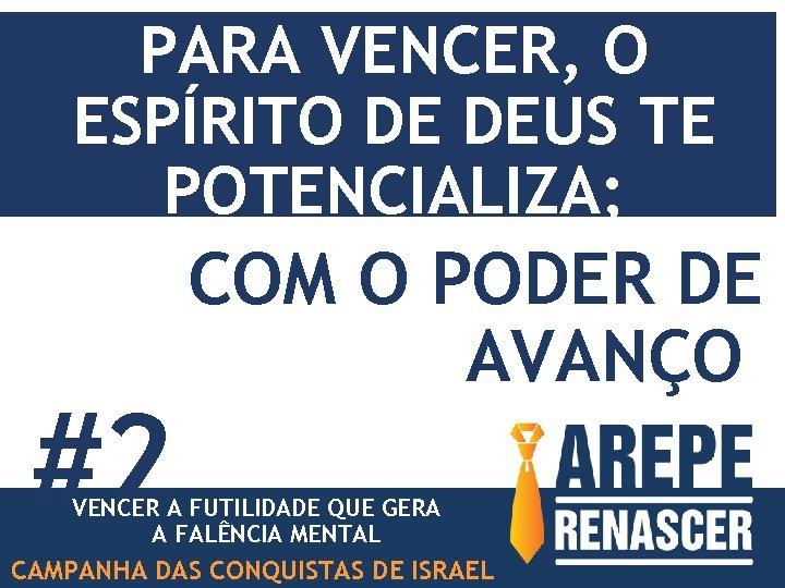 PARA VENCER, O ESPÍRITO DE DEUS TE POTENCIALIZA; #2 COM O PODER DE AVANÇO