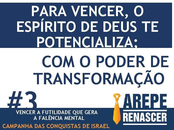 PARA VENCER, O ESPÍRITO DE DEUS TE POTENCIALIZA; COM O PODER DE TRANSFORMAÇÃO #3