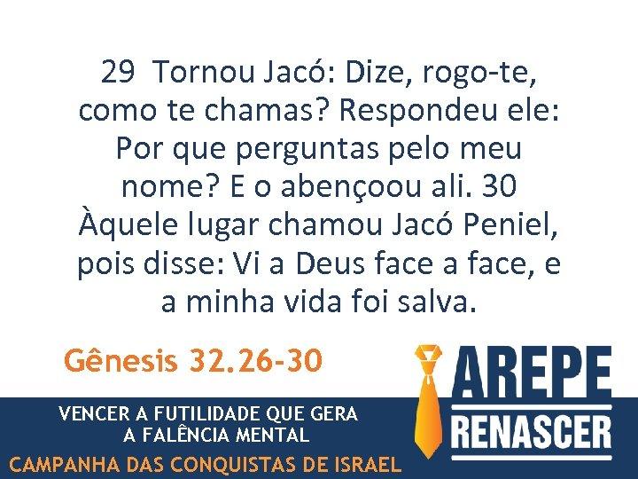 29 Tornou Jacó: Dize, rogo-te, como te chamas? Respondeu ele: Por que perguntas pelo