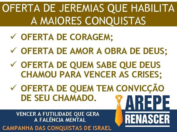 OFERTA DE JEREMIAS QUE HABILITA A MAIORES CONQUISTAS ü OFERTA DE CORAGEM; ü OFERTA