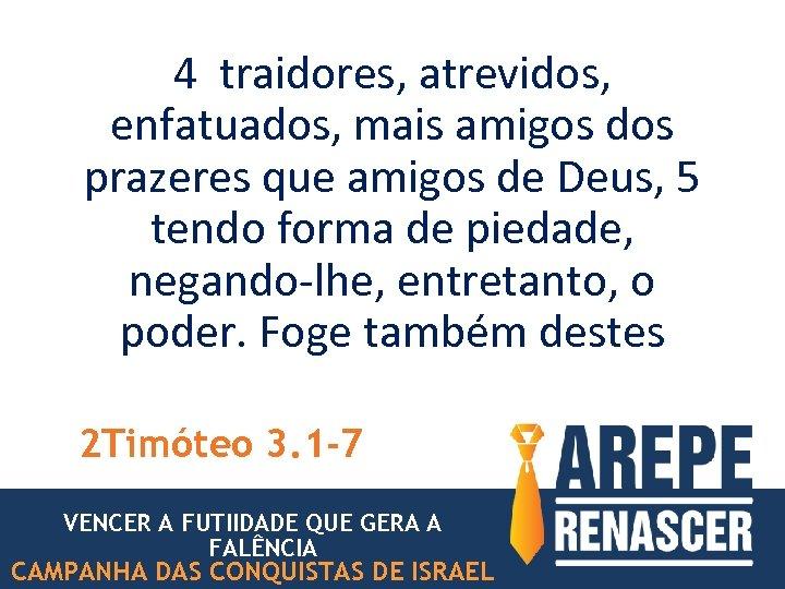 4 traidores, atrevidos, enfatuados, mais amigos dos prazeres que amigos de Deus, 5 tendo