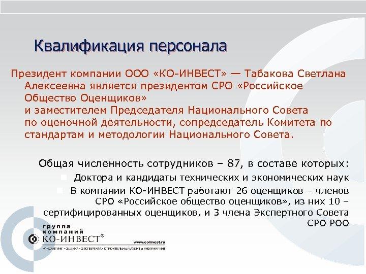 Квалификация персонала Президент компании ООО «КО-ИНВЕСТ» — Табакова Светлана Алексеевна является президентом СРО «Российское
