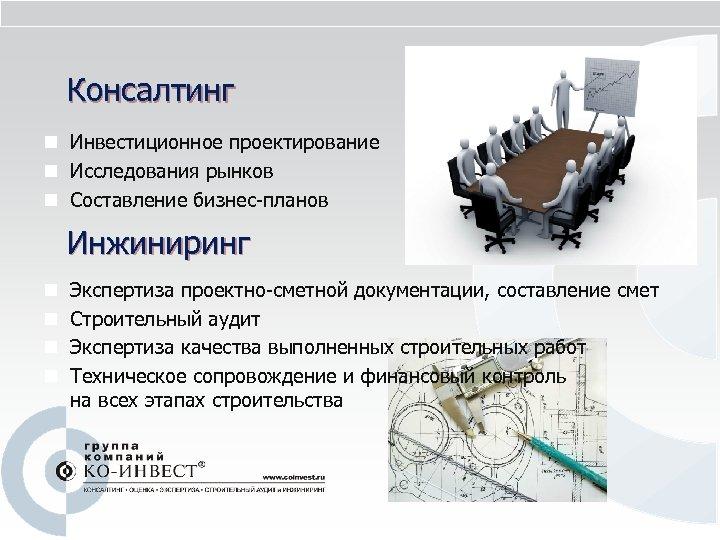 Консалтинг n Инвестиционное проектирование n Исследования рынков n Составление бизнес-планов Инжиниринг n n Экспертиза