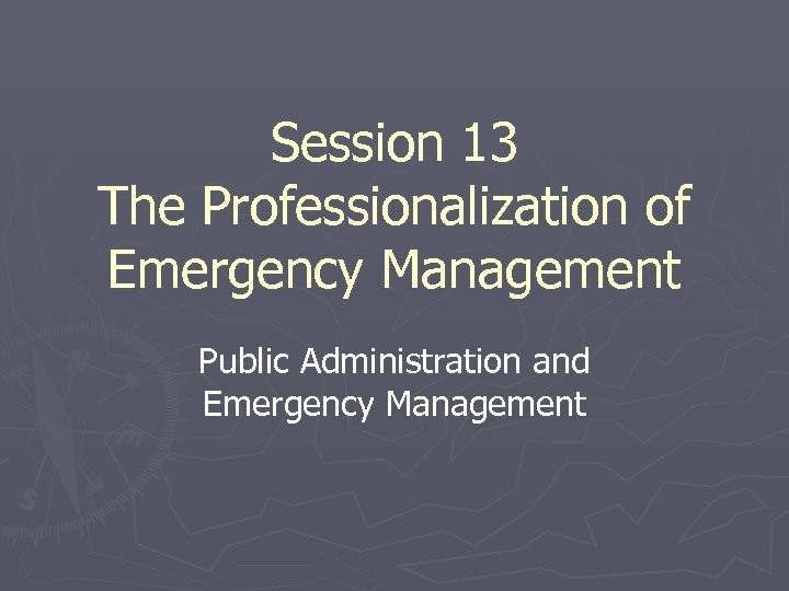 Session 13 The Professionalization of Emergency Management Public Administration and Emergency Management