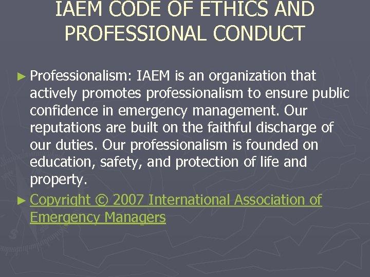 IAEM CODE OF ETHICS AND PROFESSIONAL CONDUCT ► Professionalism: IAEM is an organization that