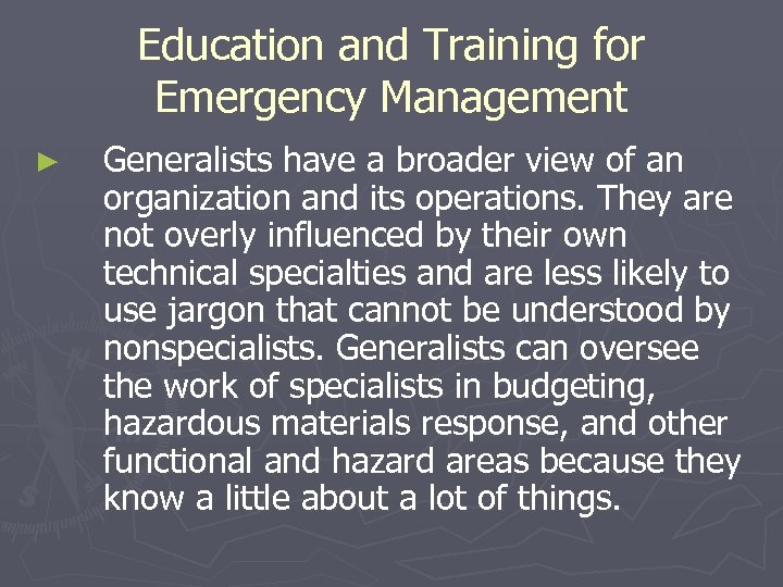 Education and Training for Emergency Management ► Generalists have a broader view of an