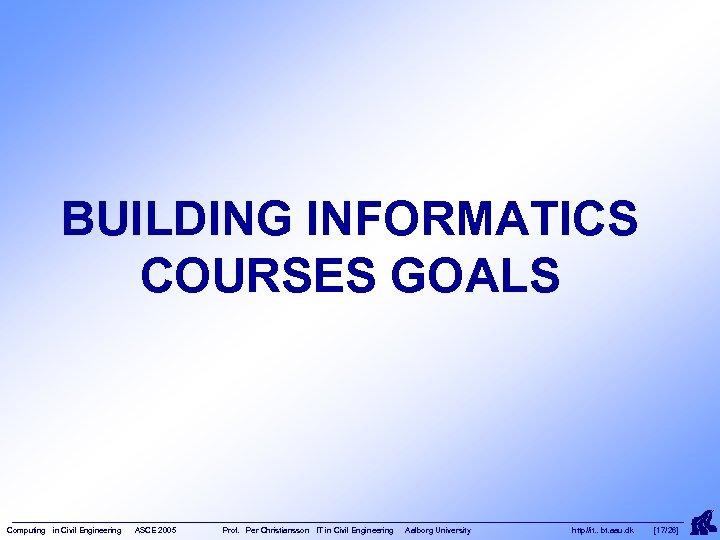 BUILDING INFORMATICS COURSES GOALS Computing in Civil Engineering ASCE 2005 Prof. Per Christiansson IT