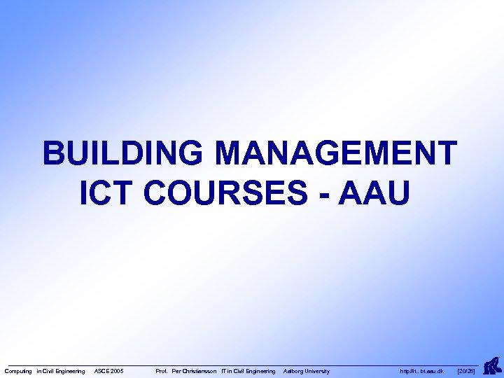 BUILDING MANAGEMENT ICT COURSES - AAU Computing in Civil Engineering ASCE 2005 Prof. Per