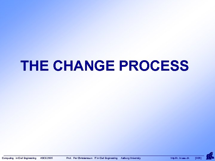 THE CHANGE PROCESS Computing in Civil Engineering ASCE 2005 Prof. Per Christiansson IT in