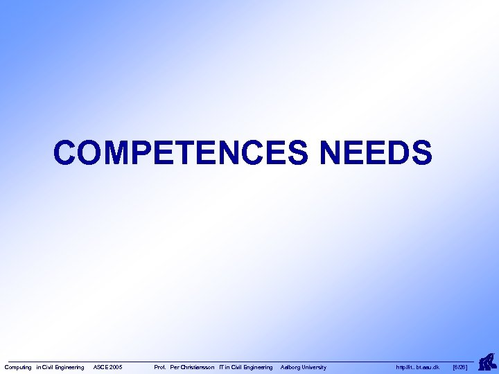 COMPETENCES NEEDS Computing in Civil Engineering ASCE 2005 Prof. Per Christiansson IT in Civil