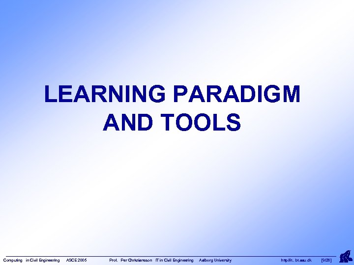 LEARNING PARADIGM AND TOOLS Computing in Civil Engineering ASCE 2005 Prof. Per Christiansson IT