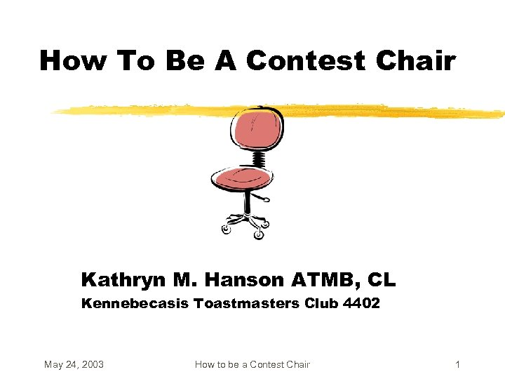 How To Be A Contest Chair Kathryn M. Hanson ATMB, CL Kennebecasis Toastmasters Club