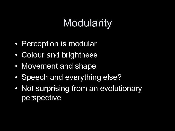 Modularity • • • Perception is modular Colour and brightness Movement and shape Speech