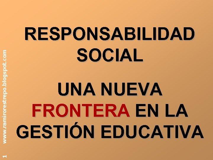 www. ramirorestrepo. blogspot. com 1 RESPONSABILIDAD SOCIAL UNA NUEVA FRONTERA EN LA GESTIÓN EDUCATIVA