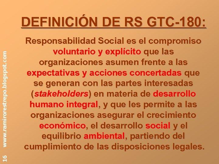 16 www. ramirorestrepo. blogspot. com DEFINICIÓN DE RS GTC-180: Responsabilidad Social es el compromiso