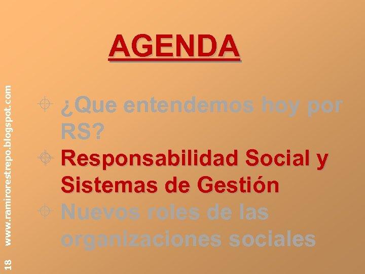 18 www. ramirorestrepo. blogspot. com AGENDA ¿Que entendemos hoy por RS? Responsabilidad Social y