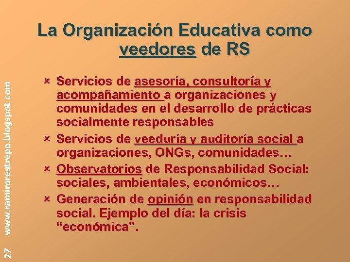 27 www. ramirorestrepo. blogspot. com La Organización Educativa como veedores de RS Servicios de