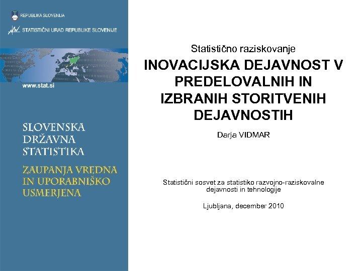 Statistično raziskovanje INOVACIJSKA DEJAVNOST V PREDELOVALNIH IN IZBRANIH STORITVENIH DEJAVNOSTIH Darja VIDMAR Statistični sosvet