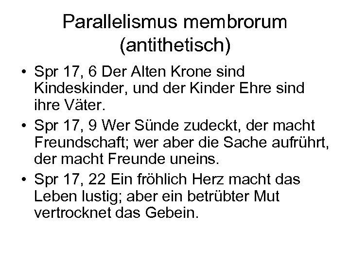 Parallelismus membrorum (antithetisch) • Spr 17, 6 Der Alten Krone sind Kindeskinder, und der