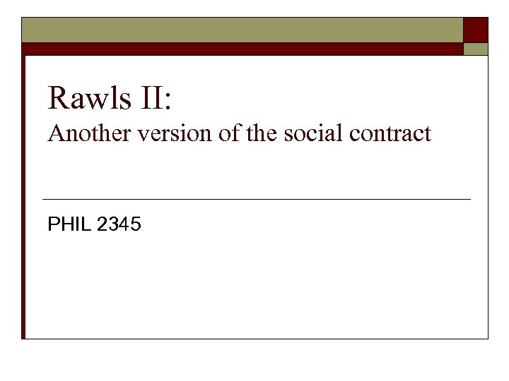 Rawls II: Another version of the social contract PHIL 2345