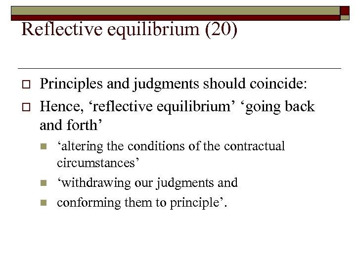 Reflective equilibrium (20) o o Principles and judgments should coincide: Hence, 'reflective equilibrium' 'going