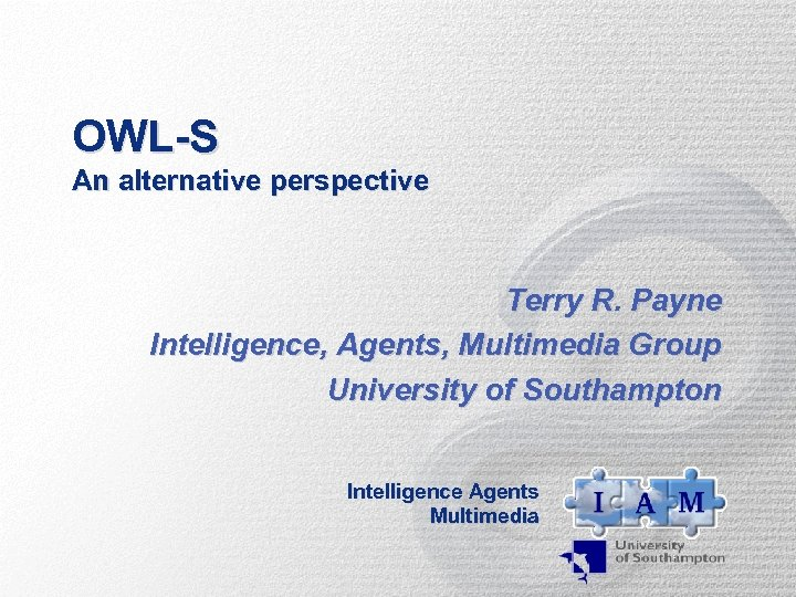 OWL-S An alternative perspective Terry R. Payne Intelligence, Agents, Multimedia Group University of Southampton