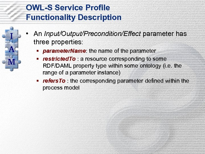 OWL-S Service Profile Functionality Description • An Input/Output/Precondition/Effect parameter has three properties: § parameter.