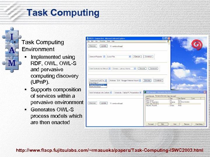 Task Computing • Task Computing Environment § Implemented using RDF, OWL-S and pervasive computing