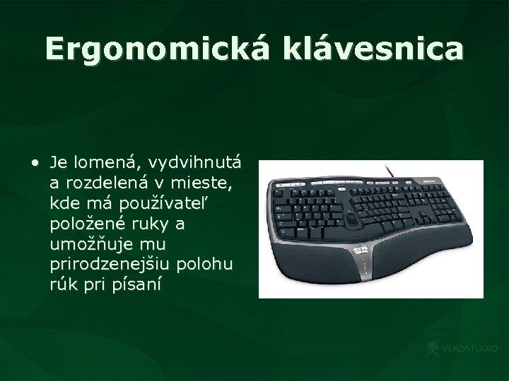 Ergonomická klávesnica • Je lomená, vydvihnutá a rozdelená v mieste, kde má používateľ položené