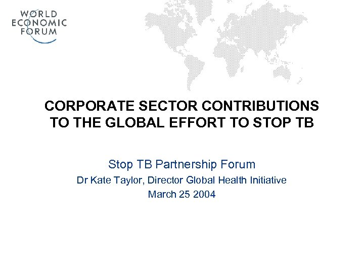 CORPORATE SECTOR CONTRIBUTIONS TO THE GLOBAL EFFORT TO STOP TB Stop TB Partnership Forum