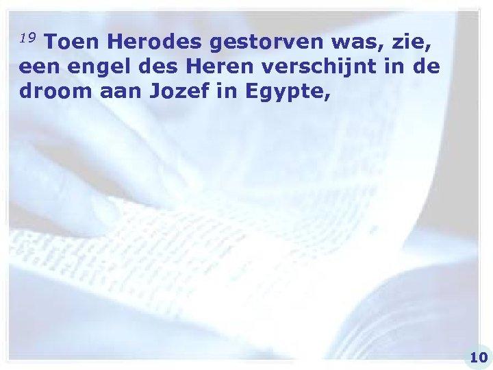 19 Toen Herodes gestorven was, zie, een engel des Heren verschijnt in de droom