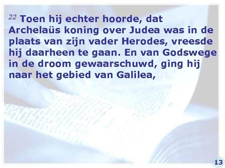 22 Toen hij echter hoorde, dat Archelaüs koning over Judea was in de plaats