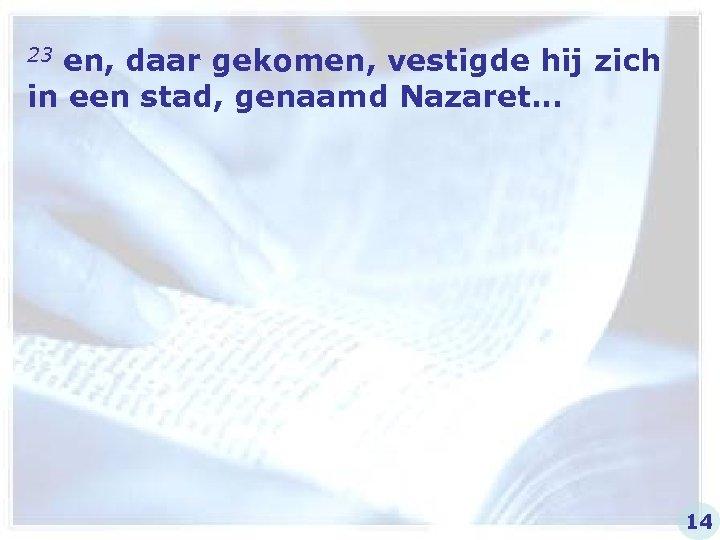 23 en, daar gekomen, vestigde hij zich in een stad, genaamd Nazaret… 14