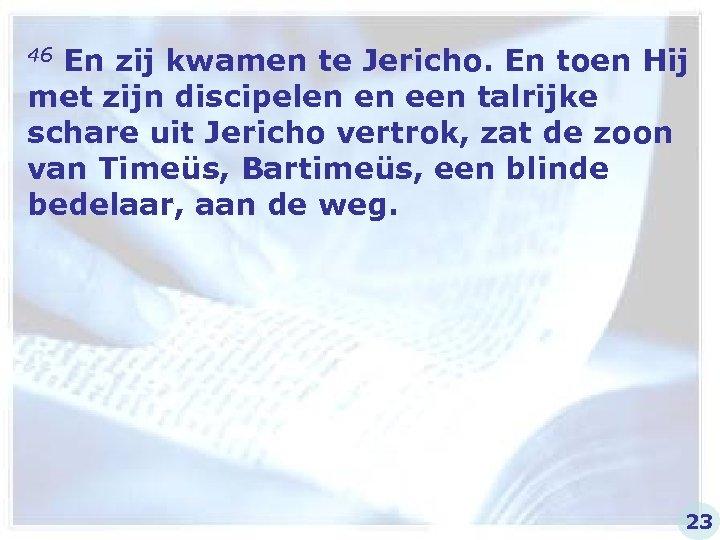 46 En zij kwamen te Jericho. En toen Hij met zijn discipelen en een