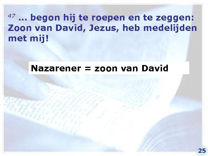 47 … begon hij te roepen en te zeggen: Zoon van David, Jezus, heb