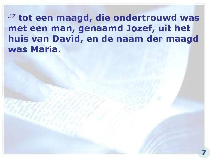 27 tot een maagd, die ondertrouwd was met een man, genaamd Jozef, uit het