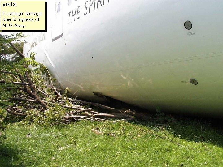 pth 13: Fuselage damage due to ingress of NLG Assy.