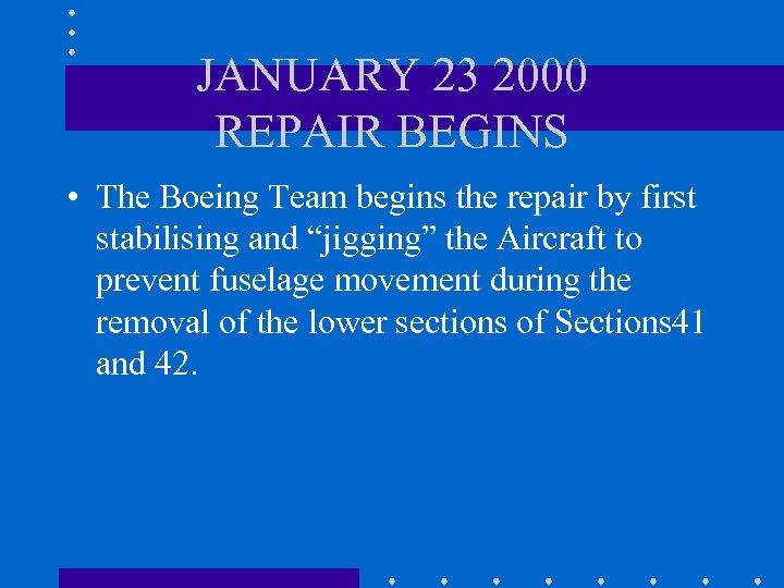 JANUARY 23 2000 REPAIR BEGINS • The Boeing Team begins the repair by first